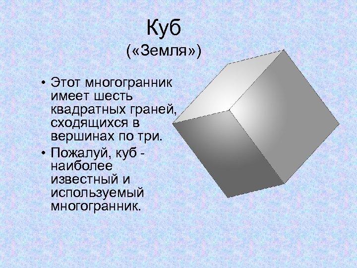 Куб ( «Земля» ) • Этот многогранник имеет шесть квадратных граней, сходящихся в вершинах