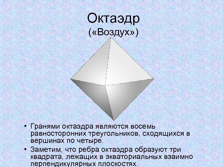 Октаэдр ( «Воздух» ) • Гранями октаэдра являются восемь равносторонних треугольников, сходящихся в вершинах