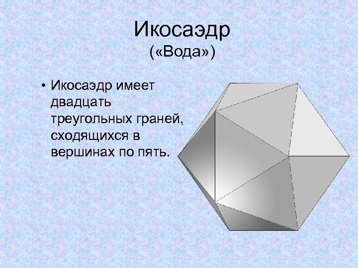 Икосаэдр ( «Вода» ) • Икосаэдр имеет двадцать треугольных граней, сходящихся в вершинах по
