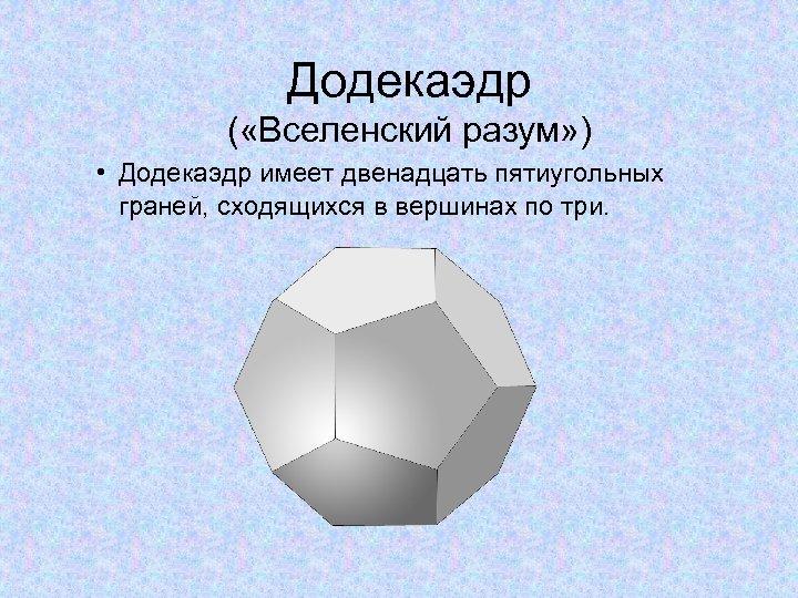 Додекаэдр ( «Вселенский разум» ) • Додекаэдр имеет двенадцать пятиугольных граней, сходящихся в вершинах