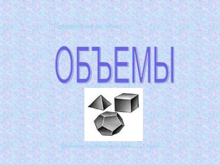Презентация по теме: Подготовила: Луканцова Анна, 11 А класс