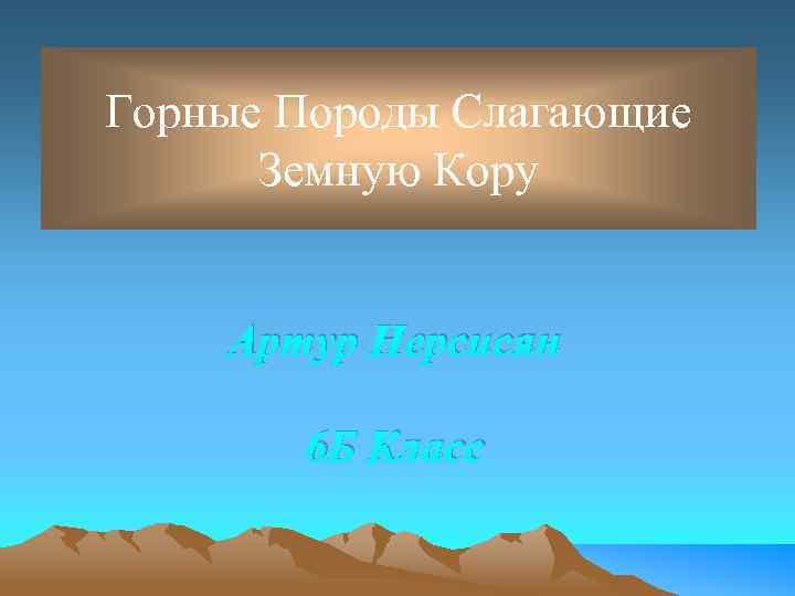 Горные Породы Слагающие Земную Кору Артур Нерсисян 6 Б Класс
