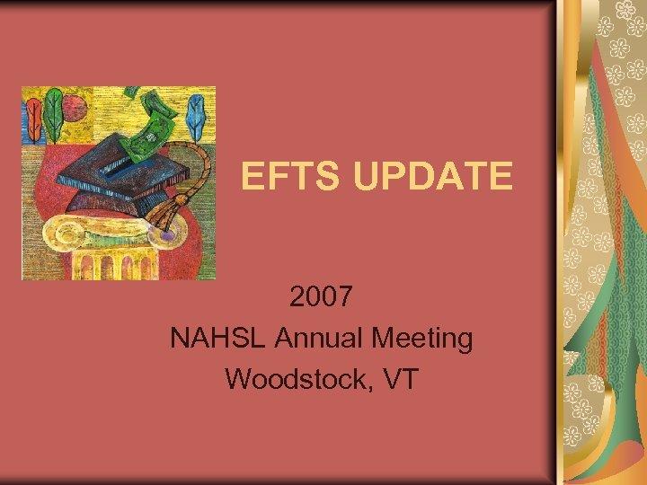 EFTS UPDATE 2007 NAHSL Annual Meeting Woodstock, VT