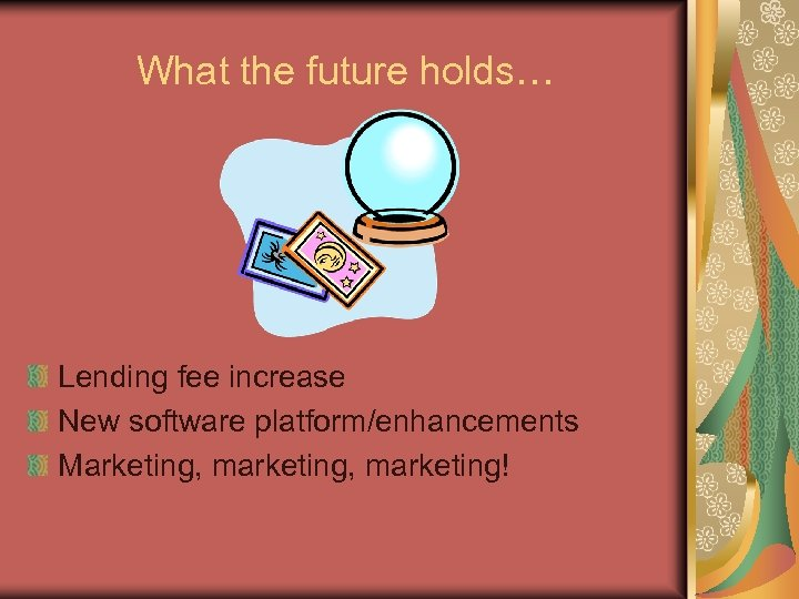 What the future holds… Lending fee increase New software platform/enhancements Marketing, marketing!