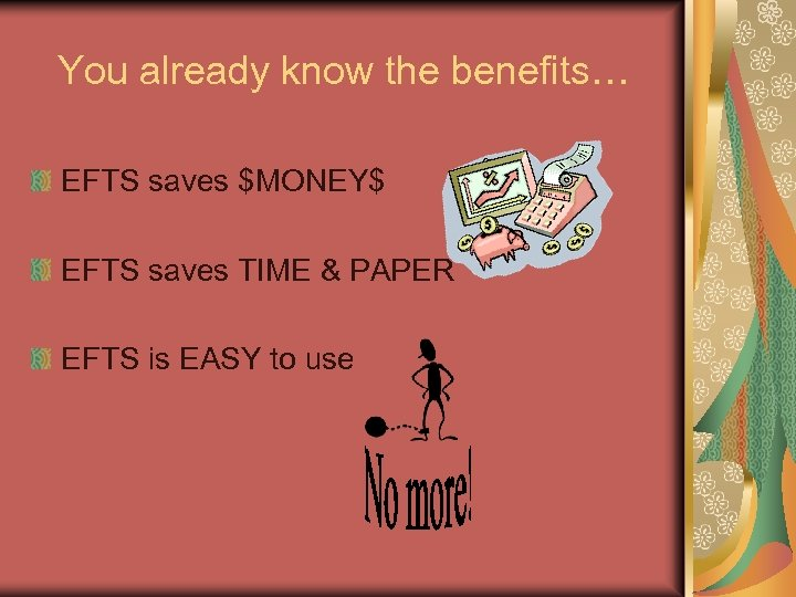 You already know the benefits… EFTS saves $MONEY$ EFTS saves TIME & PAPER EFTS