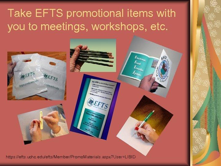 Take EFTS promotional items with you to meetings, workshops, etc. https: //efts. uchc. edu/efts/Member/Promo.