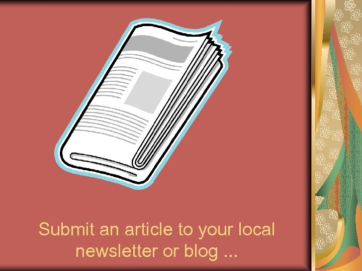 Submit an article to your local newsletter or blog. . .