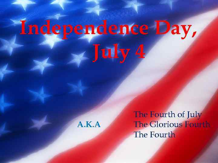 Independence Day, July 4 The Fourth of July The Glorious Fourth The Fourth Also