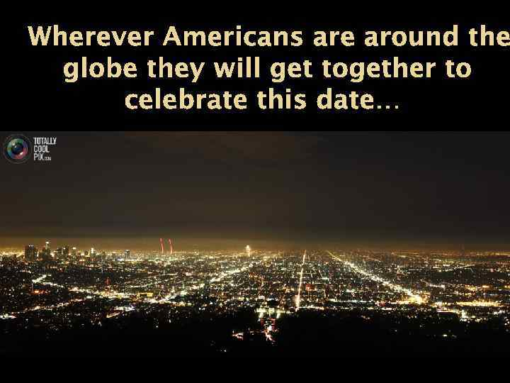 Wherever Americans are around the globe they will get together to celebrate this date…