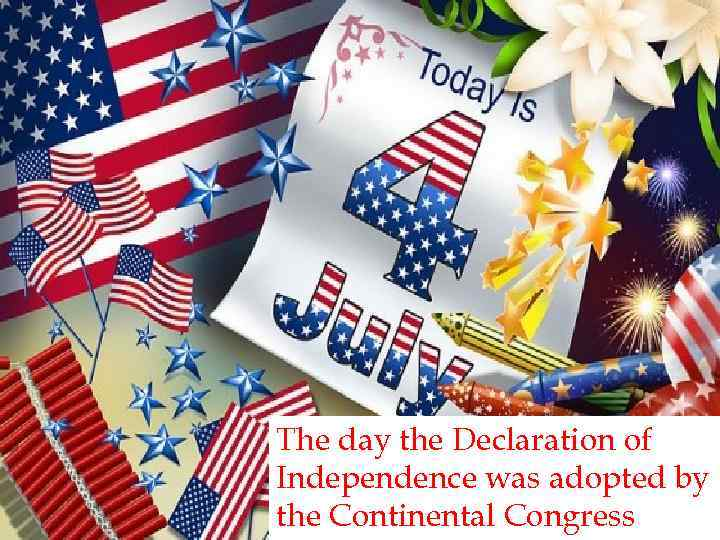 The day the Declaration of Independence was adopted by the Continental Congress