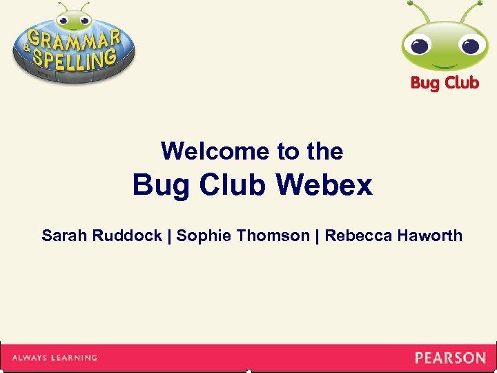Welcome to the Bug Club Webex Sarah Ruddock | Sophie Thomson | Rebecca Haworth