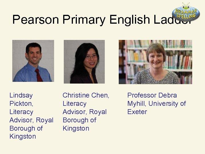 Pearson Primary English Ladder Lindsay Pickton, Literacy Advisor, Royal Borough of Kingston Christine Chen,