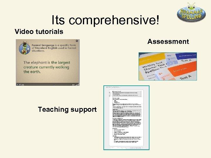 Its comprehensive! Video tutorials Assessment Teaching support
