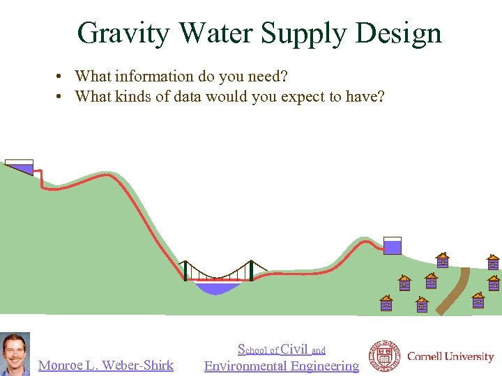 Gravity Water Supply Design • What information do you need? • What kinds of