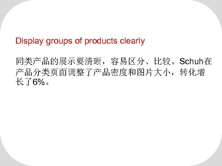 Display groups of products clearly 同类产品的展示要清晰,容易区分、比较。Schuh在 产品分类页面调整了产品密度和图片大小,转化增 长了6%。