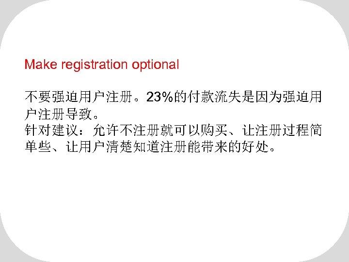 Make registration optional 不要强迫用户注册。23%的付款流失是因为强迫用 户注册导致。 针对建议:允许不注册就可以购买、让注册过程简 单些、让用户清楚知道注册能带来的好处。