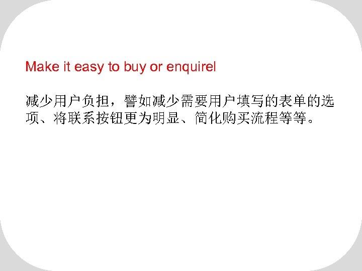Make it easy to buy or enquirel 减少用户负担,譬如减少需要用户填写的表单的选 项、将联系按钮更为明显、简化购买流程等等。