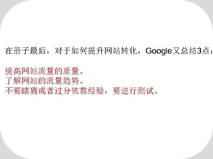 在册子最后,对于如何提升网站转化,Google又总结 3点: 提高网站流量的质量。 了解网站的流量趋势。 不要瞎猜或者过分依靠经验,要进行测试。