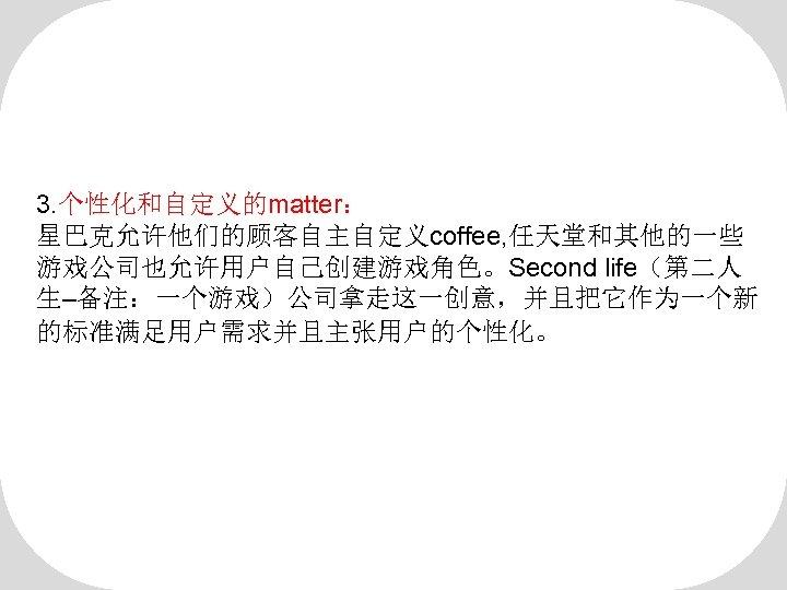 3. 个性化和自定义的matter: 星巴克允许他们的顾客自主自定义coffee, 任天堂和其他的一些 游戏公司也允许用户自己创建游戏角色。Second life(第二人 生–备注:一个游戏)公司拿走这一创意,并且把它作为一个新 的标准满足用户需求并且主张用户的个性化。