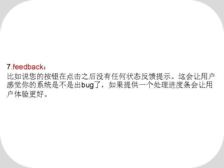 7. feedback: 比如说您的按钮在点击之后没有任何状态反馈提示。这会让用户 感觉你的系统是不是出bug了,如果提供一个处理进度条会让用 户体验更好。