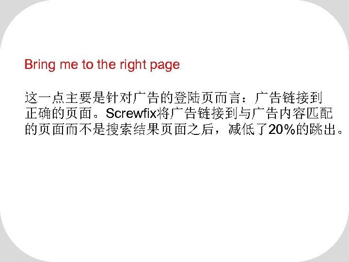 Bring me to the right page 这一点主要是针对广告的登陆页而言:广告链接到 正确的页面。Screwfix将广告链接到与广告内容匹配 的页面而不是搜索结果页面之后,减低了20%的跳出。