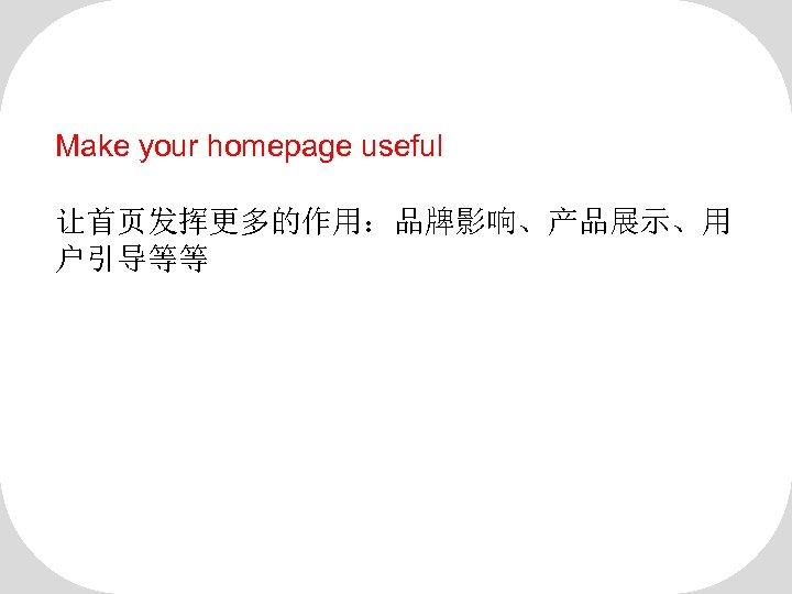 Make your homepage useful 让首页发挥更多的作用:品牌影响、产品展示、用 户引导等等