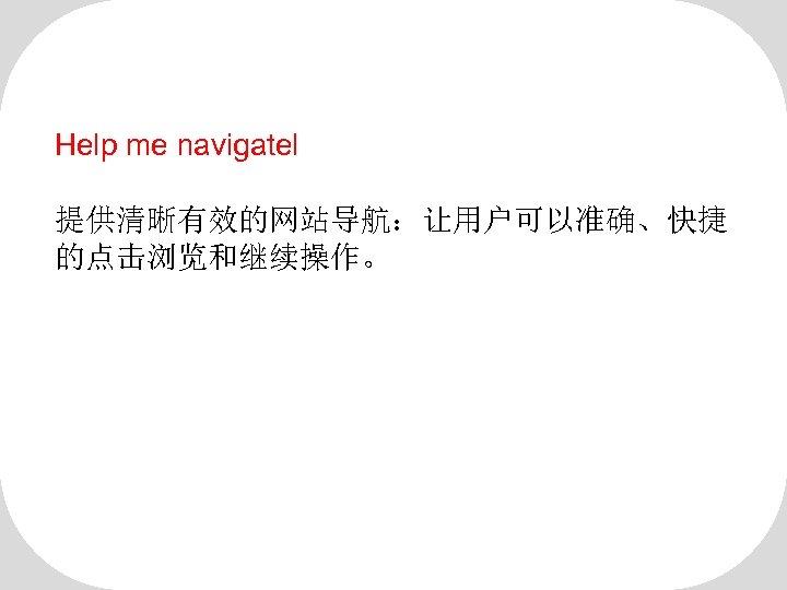 Help me navigatel 提供清晰有效的网站导航:让用户可以准确、快捷 的点击浏览和继续操作。