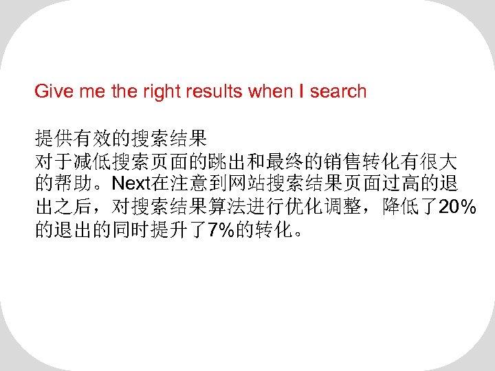 Give me the right results when I search 提供有效的搜索结果 对于减低搜索页面的跳出和最终的销售转化有很大 的帮助。Next在注意到网站搜索结果页面过高的退 出之后,对搜索结果算法进行优化调整,降低了20% 的退出的同时提升了7%的转化。