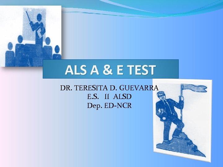 ALS A & E TEST DR. TERESITA D. GUEVARRA E. S. II ALSD Dep.