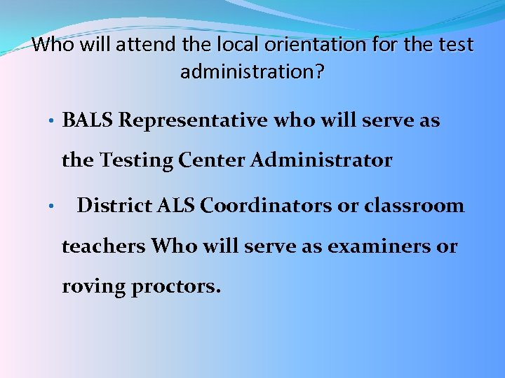 Who will attend the local orientation for the test administration? • BALS Representative who