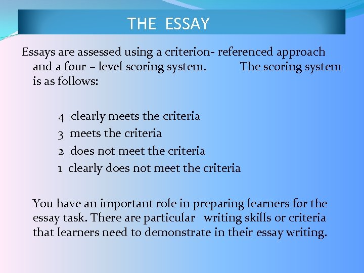 THE ESSAY Essays are assessed using a criterion- referenced approach and a four –