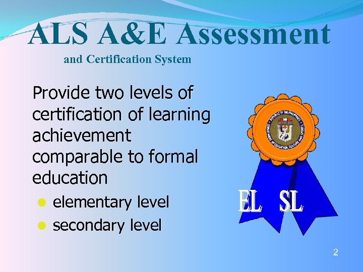 ALS A&E Assessment and Certification System Provide two levels of certification of learning achievement