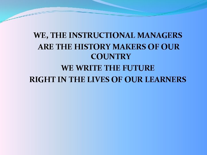 WE, THE INSTRUCTIONAL MANAGERS ARE THE HISTORY MAKERS OF OUR COUNTRY WE WRITE THE