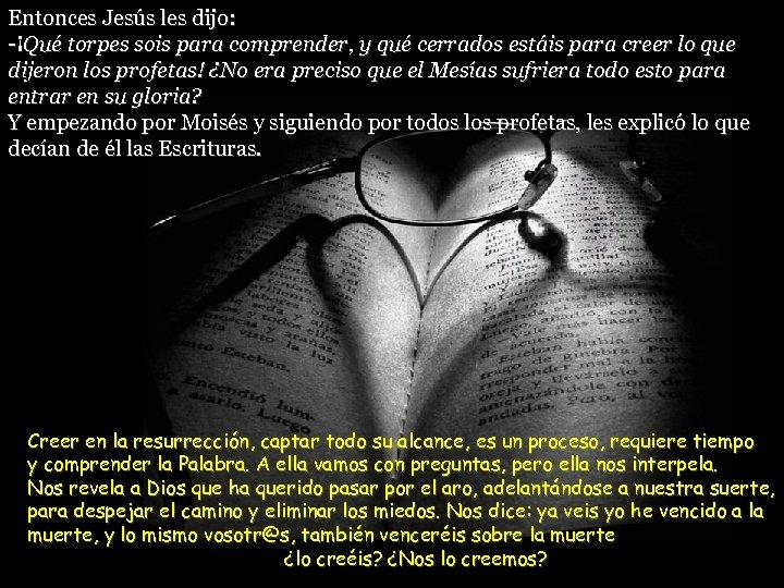 Entonces Jesús les dijo: -¡Qué torpes sois para comprender, y qué cerrados estáis para