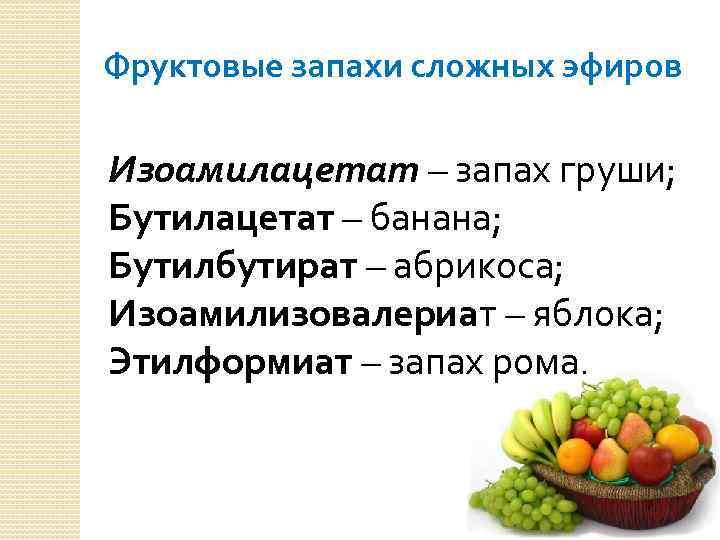 Фруктовые запахи сложных эфиров Изоамилацетат – запах груши; Бутилацетат – банана; Бутилбутират – абрикоса;
