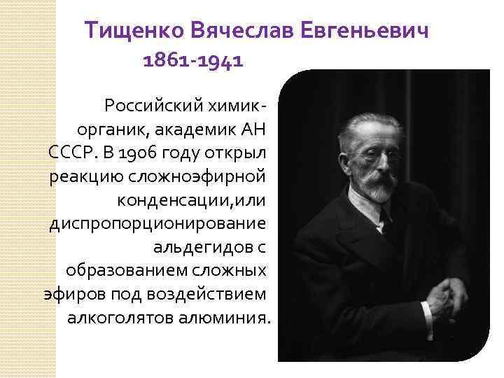 Тищенко Вячеслав Евгеньевич 1861 -1941 Российский химикорганик, академик АН СССР. В 1906 году открыл