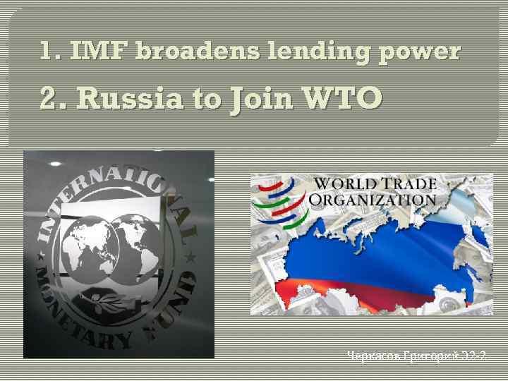 1. IMF broadens lending power 2. Russia to Join WTO Черкасов Григорий Э 2