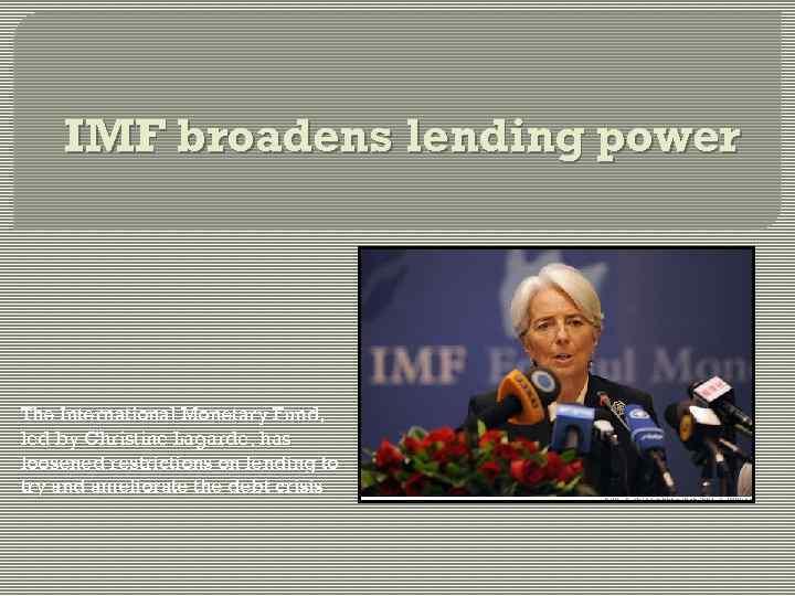 IMF broadens lending power The International Monetary Fund, led by Christine Lagarde, has loosened
