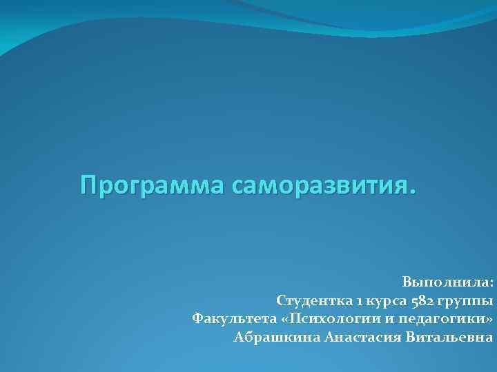 Программа саморазвития. Выполнила: Студентка 1 курса 582 группы Факультета «Психологии и педагогики» Абрашкина Анастасия