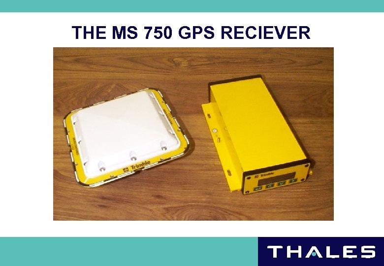 THE MS 750 GPS RECIEVER