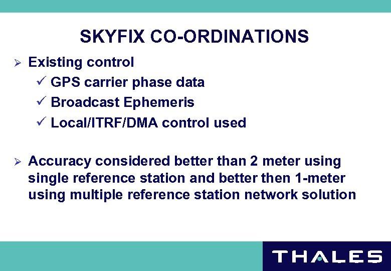 SKYFIX CO-ORDINATIONS Ø Existing control ü GPS carrier phase data ü Broadcast Ephemeris ü
