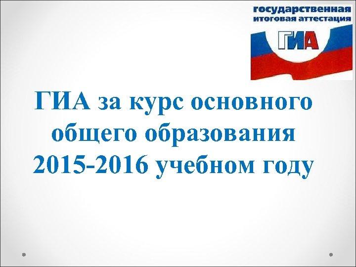 ГИА за курс основного общего образования 2015 -2016 учебном году
