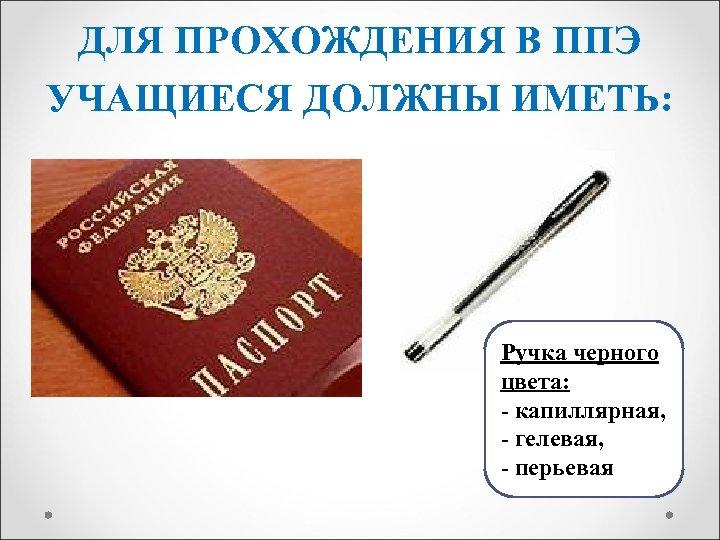 ДЛЯ ПРОХОЖДЕНИЯ В ППЭ УЧАЩИЕСЯ ДОЛЖНЫ ИМЕТЬ: Ручка черного цвета: - капиллярная, - гелевая,