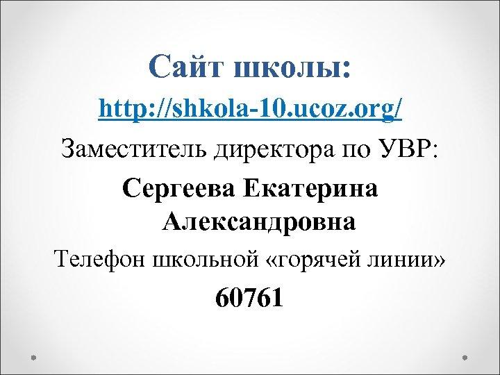 Сайт школы: http: //shkola-10. ucoz. org/ Заместитель директора по УВР: Сергеева Екатерина Александровна Телефон