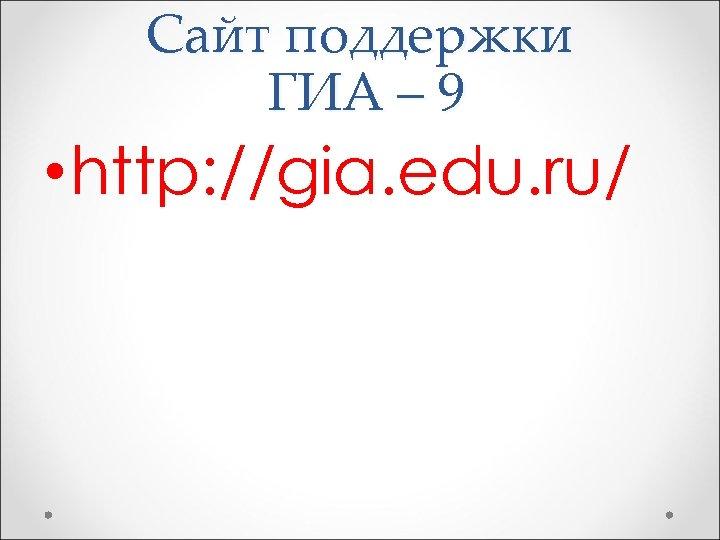 Сайт поддержки ГИА – 9 • http: //gia. edu. ru/