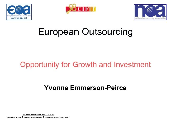 European Outsourcing Opportunity for Growth and Investment Yvonne Emmerson-Peirce ADDERLEY FEATHERSTONE plc Executive Search