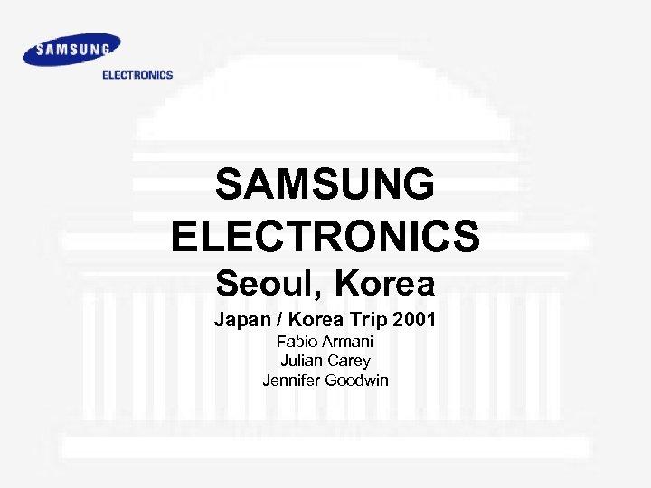 SAMSUNG ELECTRONICS Seoul, Korea Japan / Korea Trip 2001 Fabio Armani Julian Carey Jennifer