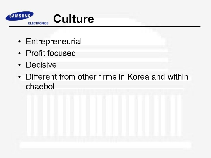Culture • • Entrepreneurial Profit focused Decisive Different from other firms in Korea and