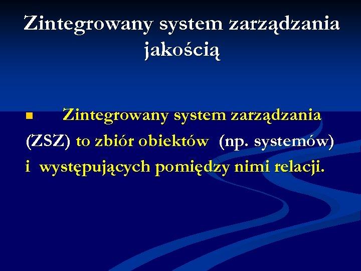 Zintegrowany system zarządzania jakością Zintegrowany system zarządzania (ZSZ) to zbiór obiektów (np. systemów) i