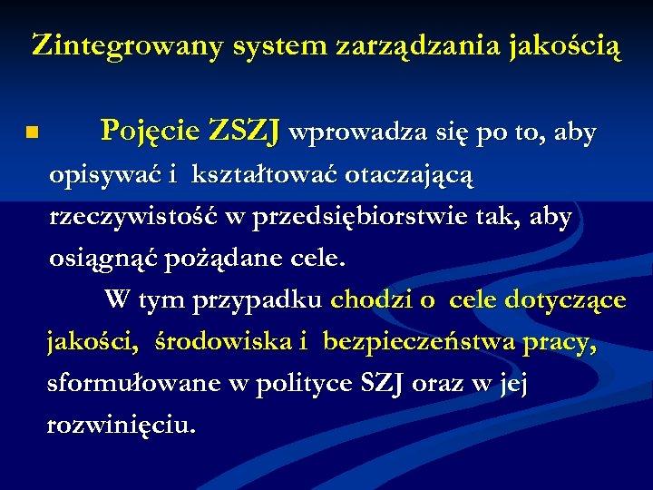 Zintegrowany system zarządzania jakością n Pojęcie ZSZJ wprowadza się po to, aby opisywać i